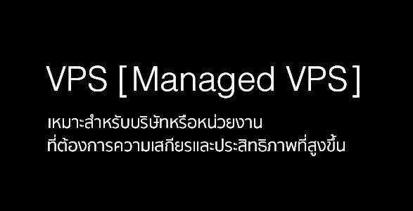 VPS (Managed VPS) เหมาะสำหรับบริษัทหรือหน่วยงานที่ต้องการความเสถียรและประสิทธิภาพที่สูงขึ้น